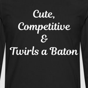 Cute, Competitive, and Twirls a Baton T-Shirt T-Shirts - Men's Premium Long Sleeve T-Shirt