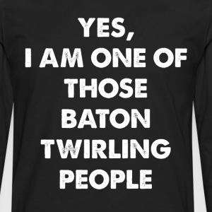 Yes I'm One of Those Baton Twirling People T-Shirt T-Shirts - Men's Premium Long Sleeve T-Shirt