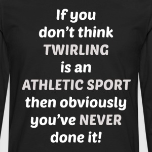 Don't Think Twirling is Sport You've Never Tried T-Shirts - Men's Premium Long Sleeve T-Shirt