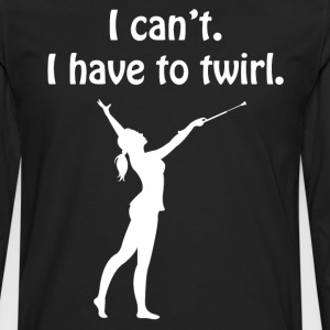 I Can't I have to Twirl Gymnastics Workout T-Shirt T-Shirts - Men's Premium Long Sleeve T-Shirt