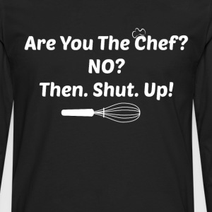 Are You the Chef? No? Then. Shut. Up! Food Lover T-Shirts - Men's Premium Long Sleeve T-Shirt