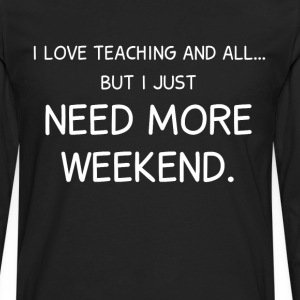 Love Teaching and All But I Need More Weekend  T-Shirts - Men's Premium Long Sleeve T-Shirt