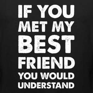 If You Met My Best Friend You Would Understand  T-Shirts - Men's Premium Tank