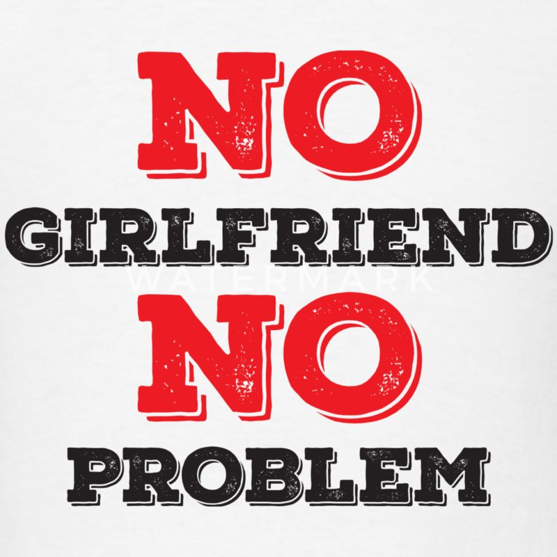 No Girlfriend No Problem T-Shirts - Men's T-Shirt