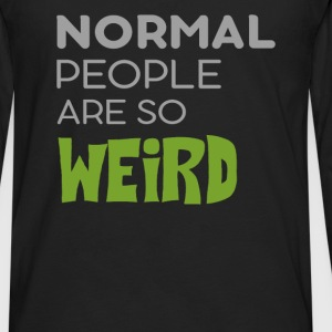 Weird - Normal people are so weird - Men's Premium Long Sleeve T-Shirt