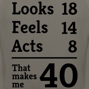 Looks 18. Feels 14. Acts 8. That makes me 40 T-Shirts - Men's Premium Tank