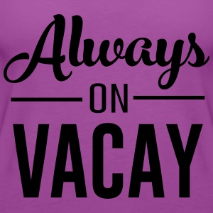 Always on Vacay T-Shirts - Women's Premium Tank Top