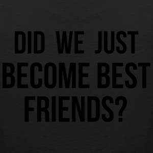 Did we just become best friends Kids' Shirts - Men's Premium Tank