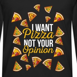 Pizza - I want pizza not your opinion - Men's Premium Long Sleeve T-Shirt