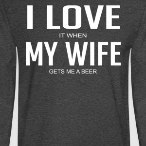 I Love It When My Wife Gets Me A Beer - Men's Long Sleeve T-Shirt