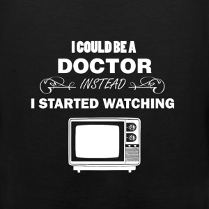 Television - I could be a doctor instead I started - Men's Premium Tank