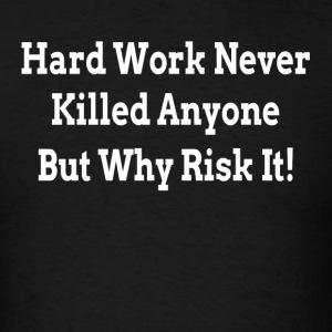 HARD WORK NEVER KILLED ANYONE BUT WHY RISK IT Sportswear - Men's T-Shirt