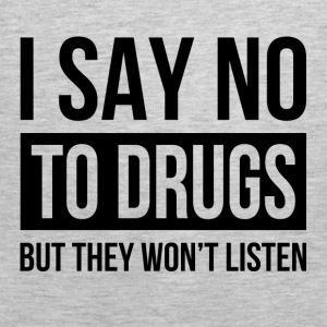 I SAY NO TO DRUGS BUT THEY WON'T LISTEN Hoodies - Men's Premium Tank