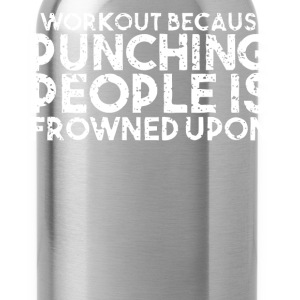I Workout Punching People is Frowned Upon T Shirt - Water Bottle