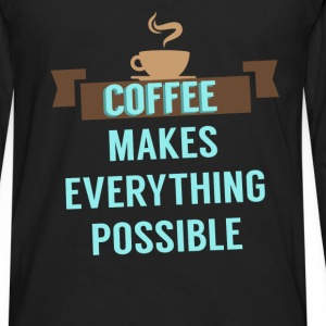 Coffee - Coffee makes everything possible - Men's Premium Long Sleeve T-Shirt