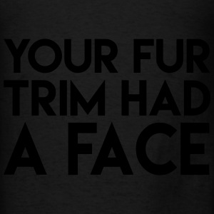 Your Fur Trim Had a Face Hoodies - Men's T-Shirt