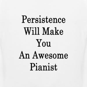 persistence_will_make_you_an_awesome_pia T-Shirts - Men's Premium Tank
