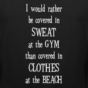 Rather be Covered in Sweat at Gym Motivational  T-Shirts - Men's Premium Tank