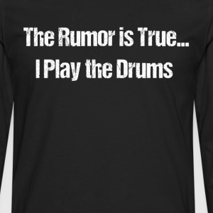 The Rumor is True I Play the Drums Band Geek  T-Shirts - Men's Premium Long Sleeve T-Shirt