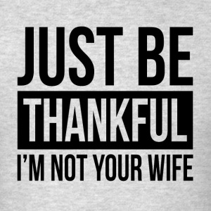 JUST BE THANKFUL, I'M NOT YOUR WIFE Sportswear - Men's T-Shirt