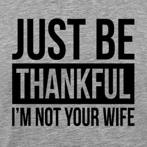 JUST BE THANKFUL, I'M NOT YOUR WIFE Sportswear - Men's Premium T-Shirt