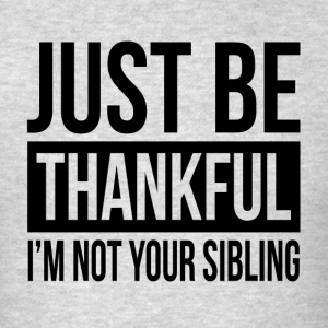 JUST BE THANKFUL, I'M NOT YOUR SIBLING Sportswear - Men's T-Shirt