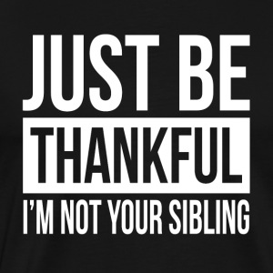 JUST BE THANKFUL, I'M NOT YOUR SIBLING Sportswear - Men's Premium T-Shirt