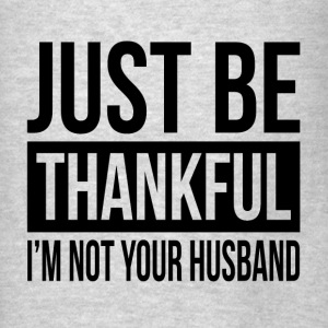 JUST BE THANKFUL, I'M NOT YOUR HUSBAND Hoodies - Men's T-Shirt