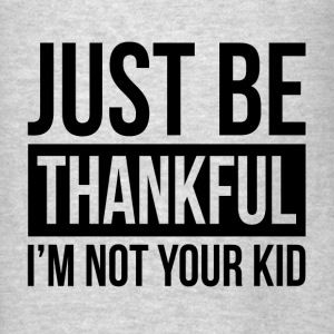 JUST BE THANKFUL, I'M NOT YOUR KID Hoodies - Men's T-Shirt
