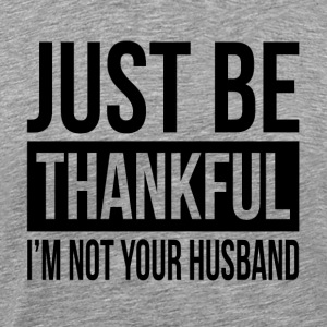 JUST BE THANKFUL, I'M NOT YOUR HUSBAND Sportswear - Men's Premium T-Shirt