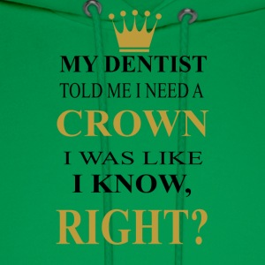 my dentist need a crown was like i know right? - Men's Hoodie