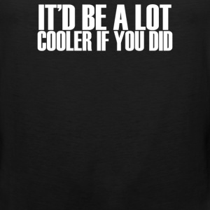 It'd Be A Lot Cooler if You Did - Men's Premium Tank