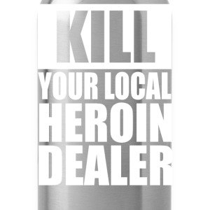 Kill Your Local Heroin Dealer - Water Bottle