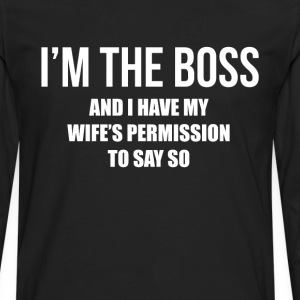 I'm the Boss Have My Wife's Permission to Say So  T-Shirts - Men's Premium Long Sleeve T-Shirt