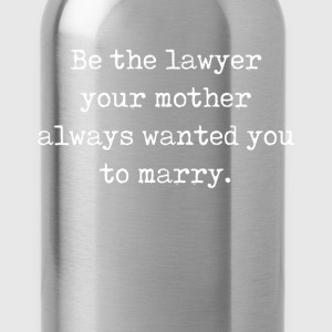 Be the Lawyer Your Mother Wanted You to Marry  T-Shirts - Water Bottle