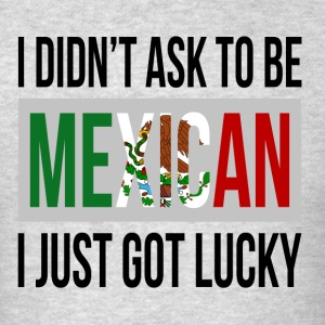 I DIDN'T ASK TO BE MEXICAN, I JUST GOT LUCKY Sportswear - Men's T-Shirt