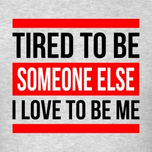 TIRED TO BE SOMEONE ELSE, I LOVE TO BE ME Sportswear - Men's T-Shirt