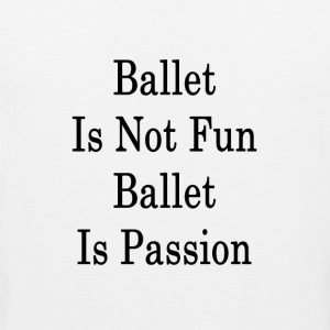 ballet_is_not_fun_ballet_is_passion_ T-Shirts - Men's Premium Tank