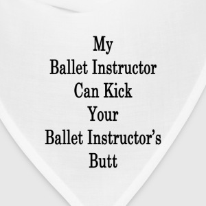 my_ballet_instructor_can_kick_your_balle T-Shirts - Bandana