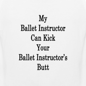 my_ballet_instructor_can_kick_your_balle T-Shirts - Men's Premium Tank