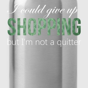 Shopping - I could give up shopping but I'm not a  - Water Bottle