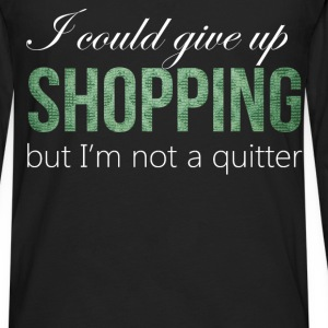 Shopping - I could give up shopping but I'm not a  - Men's Premium Long Sleeve T-Shirt