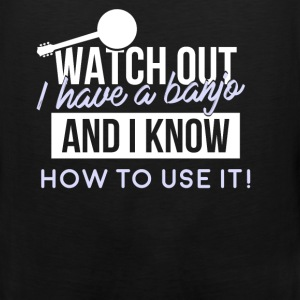 Banjo - Watch out - I have a banjo and I know how  - Men's Premium Tank