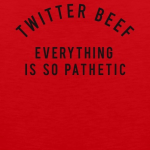 Twitter beef everything is so pathetic shirt - Men's Premium Tank