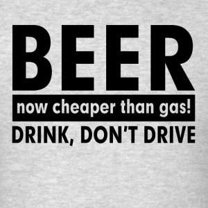 BEER NOW CHEAPER THAN GAS! DRINK, DON'T DRIVE Sportswear - Men's T-Shirt