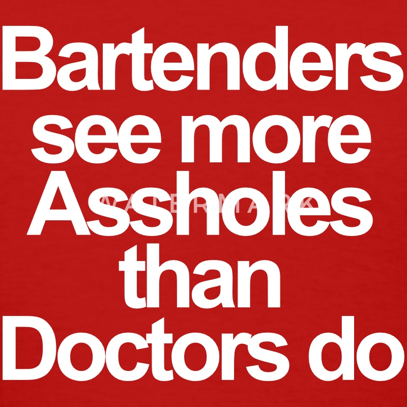 Bartenders see more asshole than doctors do T-Shirts - Women's T-Shirt