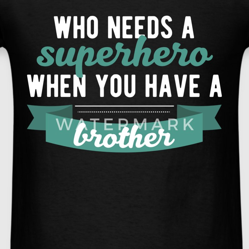 Brother - Who needs a superhero when you have a br - Men's T-Shirt