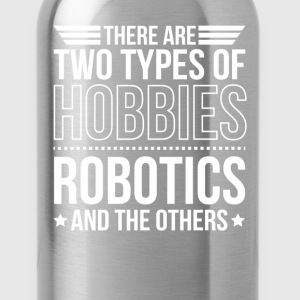 Robotics There Are 2 Types Of Hobbies T-Shirts - Water Bottle