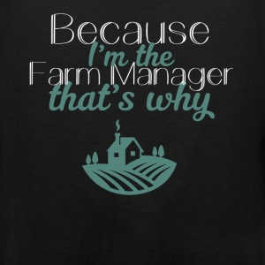 Farm Manager - Because I'm the Farm Manager that's - Men's Premium Tank