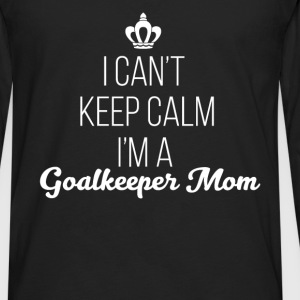 Goalkeeper Mom - I can't keep calm I'm a Goalkeepe - Men's Premium Long Sleeve T-Shirt